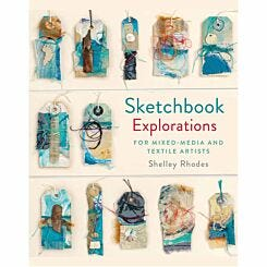 Sketchbook Explorations for Mixed Media and Textile Artists by Shelly Rhodes